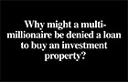 Video - Why might a multi-millionaire be denied a loan to buy an investment property?
