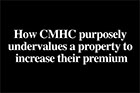 Video - How CMHC purposely undervalues a property to substantially increase their mortgage insurance premium